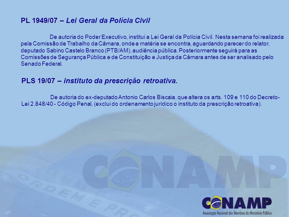 10 PL 1949/07 – PL 1949/07 – Lei Geral da Polícia Civil De autoria do Poder Executivo, institui a Lei Geral da Polícia Civil. Nesta semana foi realiza