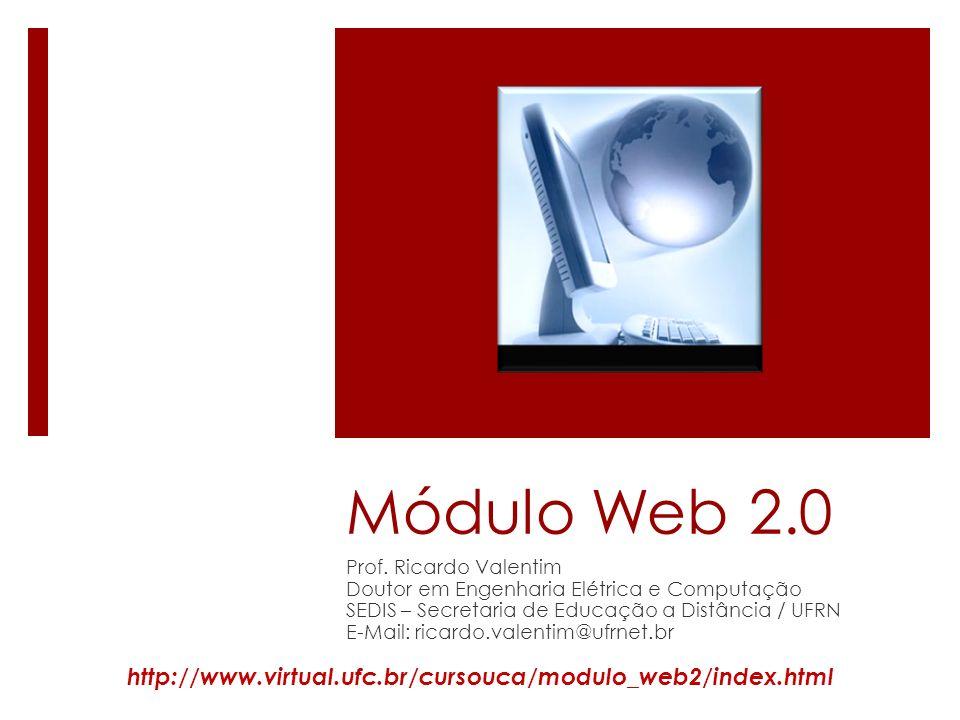 Módulo Web 2.0 Prof. Ricardo Valentim Doutor em Engenharia Elétrica e Computação SEDIS – Secretaria de Educação a Distância / UFRN E-Mail: ricardo.val