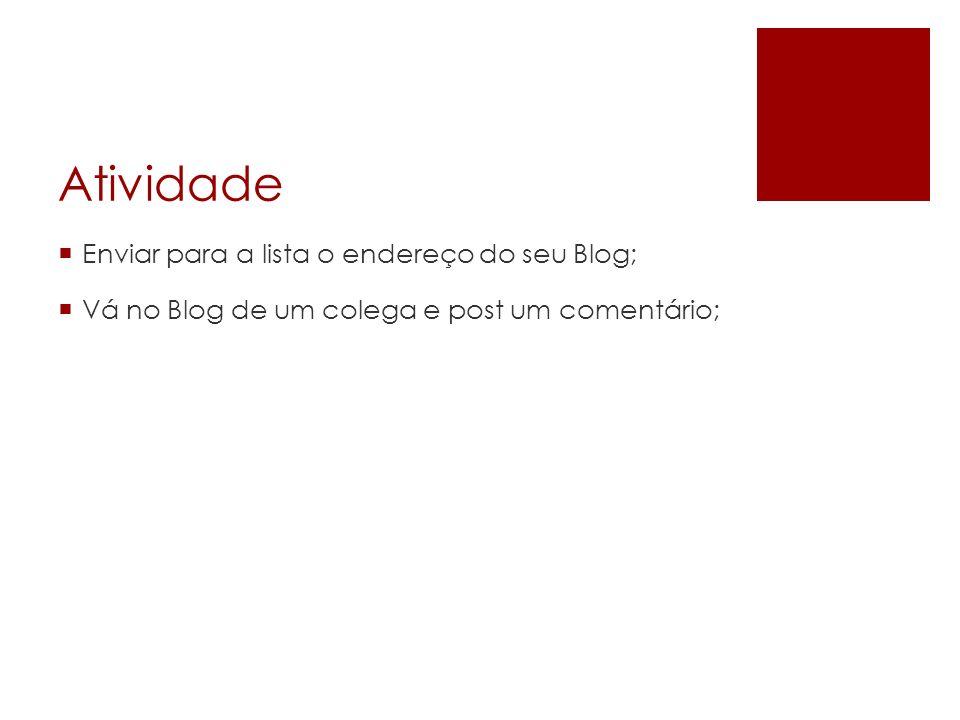 Atividade Enviar para a lista o endereço do seu Blog; Vá no Blog de um colega e post um comentário;