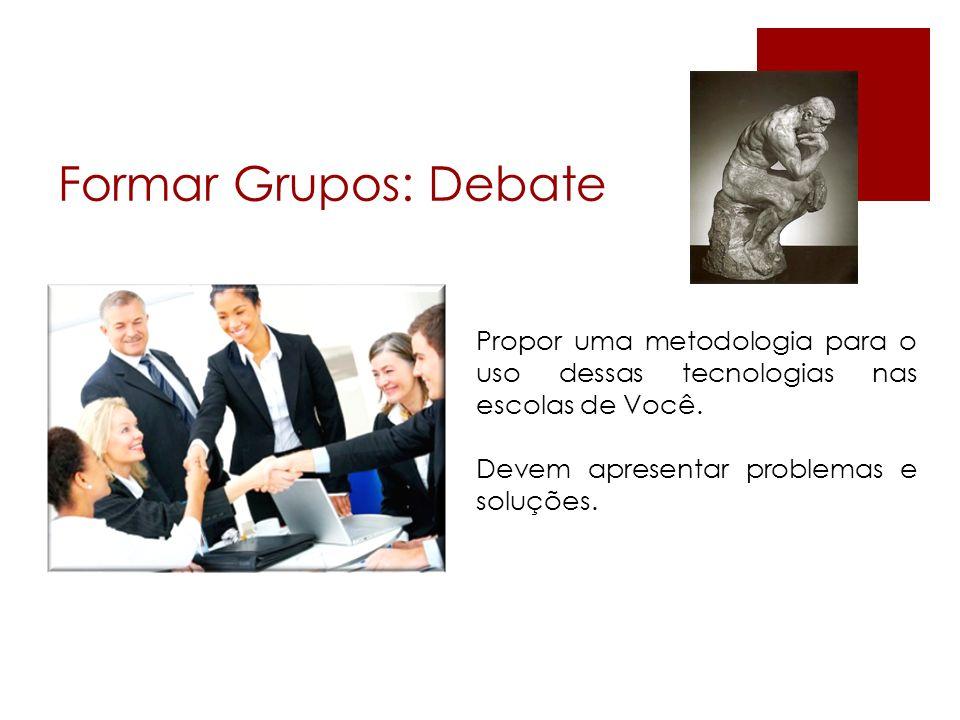 Formar Grupos: Debate Propor uma metodologia para o uso dessas tecnologias nas escolas de Você. Devem apresentar problemas e soluções.