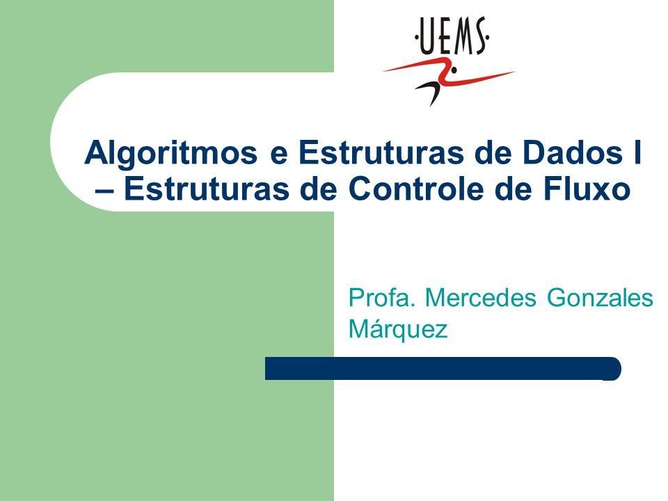 Algoritmos e Estruturas de Dados I – Estruturas de Controle de Fluxo Profa. Mercedes Gonzales Márquez