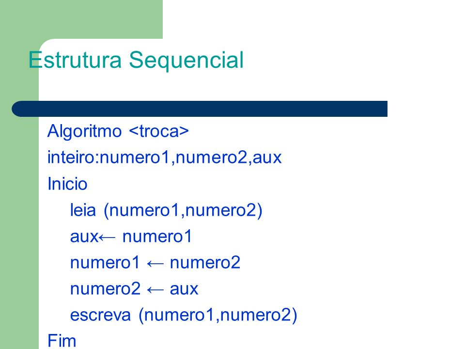 Algoritmo inteiro:numero1,numero2,aux Inicio leia (numero1,numero2) aux numero1 numero1 numero2 numero2 aux escreva (numero1,numero2) Fim Estrutura Se