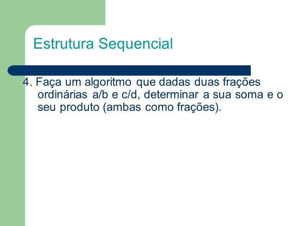4. Faça um algoritmo que dadas duas frações ordinárias a/b e c/d, determinar a sua soma e o seu produto (ambas como frações). Estrutura Sequencial