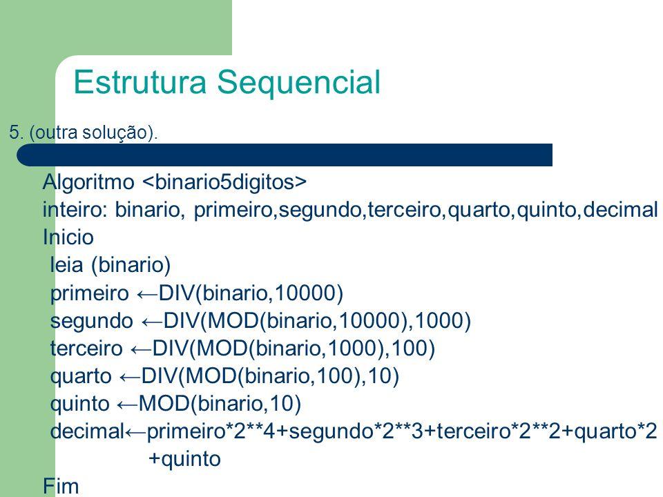 5. (outra solução). Algoritmo inteiro: binario, primeiro,segundo,terceiro,quarto,quinto,decimal Inicio leia (binario) primeiro DIV(binario,10000) segu