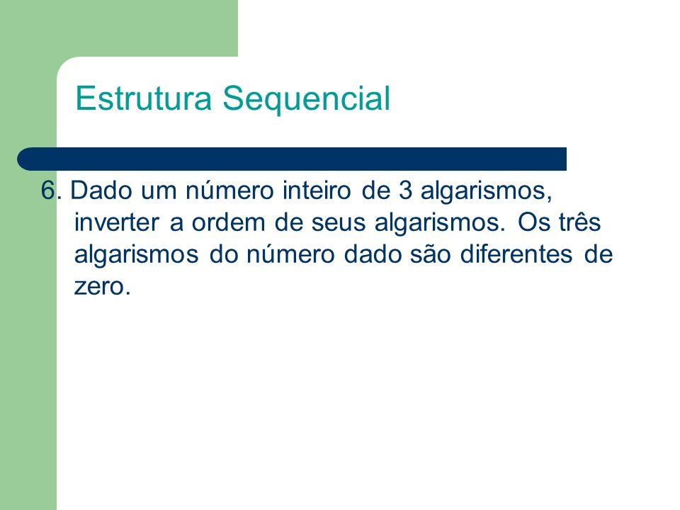 6. Dado um número inteiro de 3 algarismos, inverter a ordem de seus algarismos. Os três algarismos do número dado são diferentes de zero. Estrutura Se
