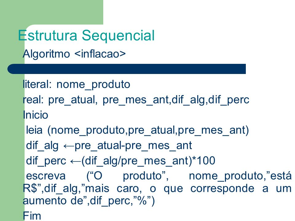 Algoritmo literal: nome_produto real: pre_atual, pre_mes_ant,dif_alg,dif_perc Inicio leia (nome_produto,pre_atual,pre_mes_ant) dif_alg pre_atual-pre_mes_ant dif_perc (dif_alg/pre_mes_ant)*100 escreva (O produto, nome_produto,está R$,dif_alg,mais caro, o que corresponde a um aumento de,dif_perc,%) Fim Estrutura Sequencial