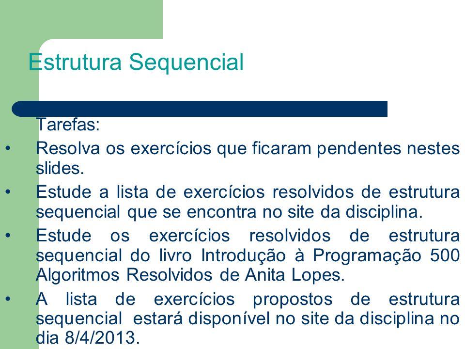 Tarefas: Resolva os exercícios que ficaram pendentes nestes slides. Estude a lista de exercícios resolvidos de estrutura sequencial que se encontra no