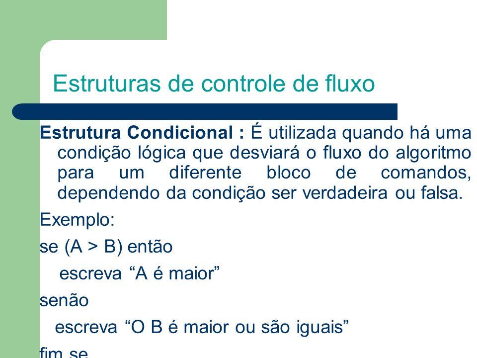 Estruturas de controle de fluxo Estrutura Condicional : É utilizada quando há uma condição lógica que desviará o fluxo do algoritmo para um diferente