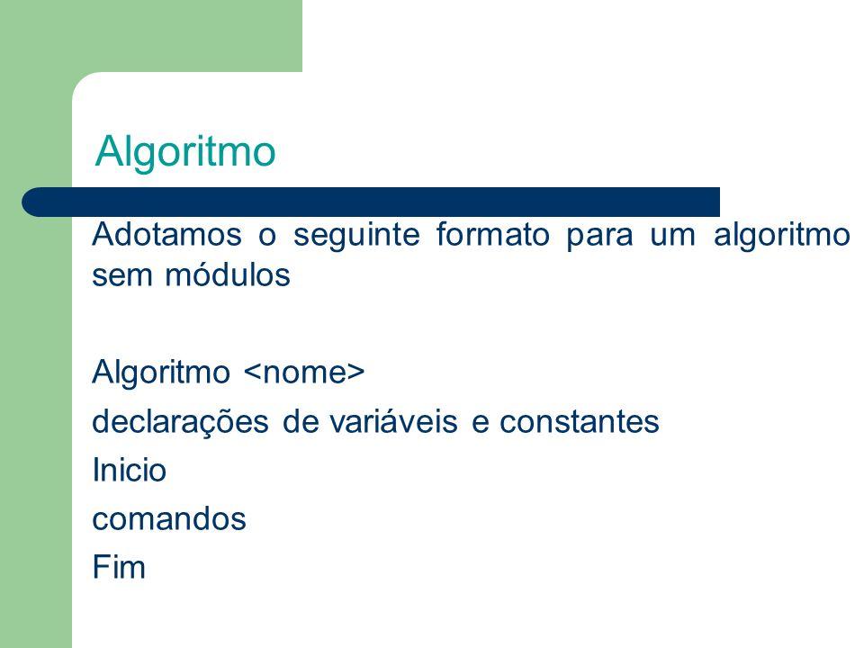 Algoritmo Adotamos o seguinte formato para um algoritmo sem módulos Algoritmo declarações de variáveis e constantes Inicio comandos Fim