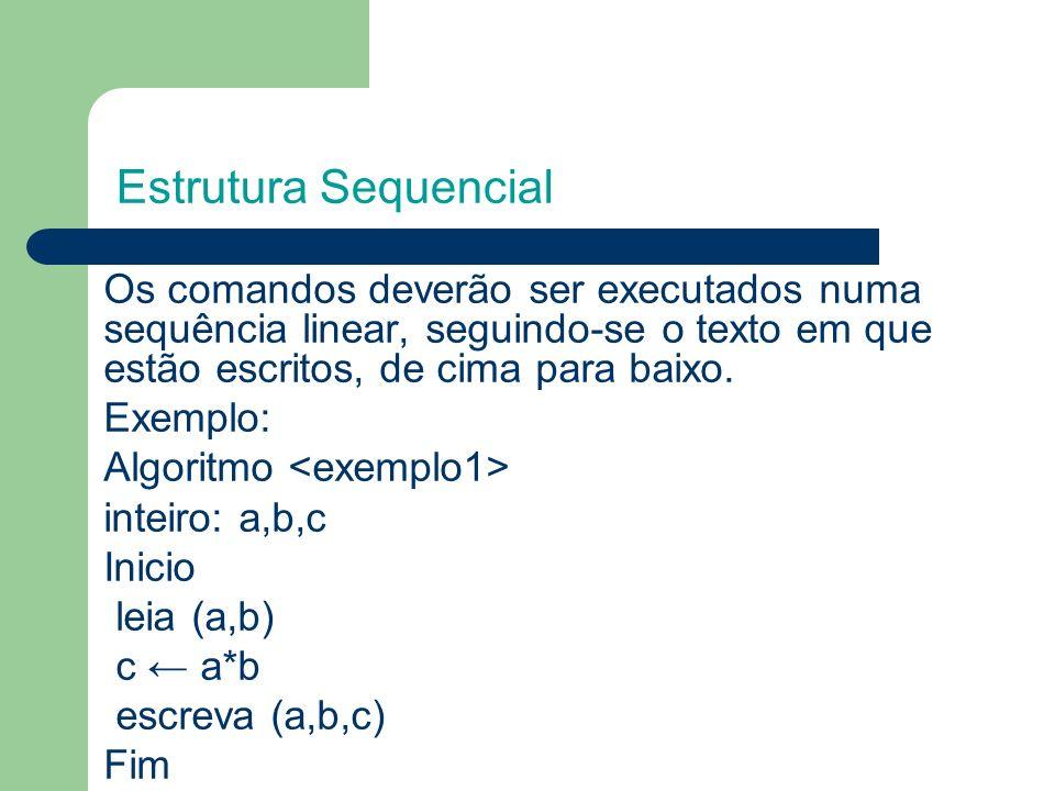 Estrutura Sequencial Os comandos deverão ser executados numa sequência linear, seguindo-se o texto em que estão escritos, de cima para baixo. Exemplo:
