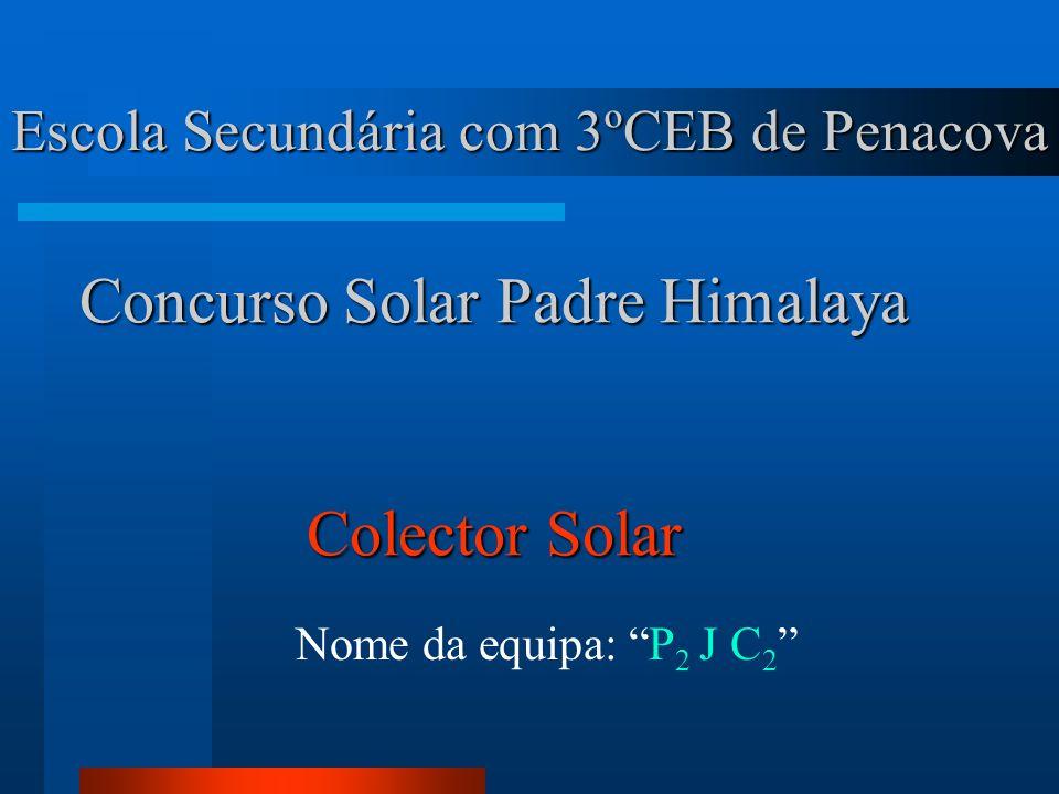Escola Secundária com 3ºCEB de Penacova Nome da equipa: P 2 J C 2 Concurso Solar Padre Himalaya Colector Solar