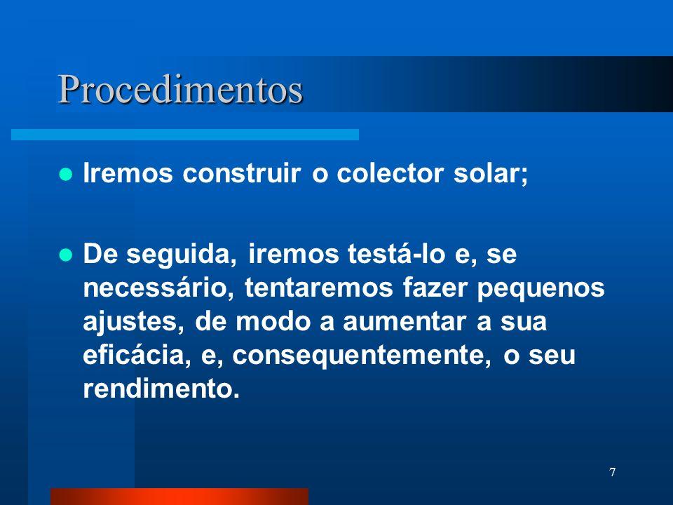 7 Procedimentos Iremos construir o colector solar; De seguida, iremos testá-lo e, se necessário, tentaremos fazer pequenos ajustes, de modo a aumentar a sua eficácia, e, consequentemente, o seu rendimento.