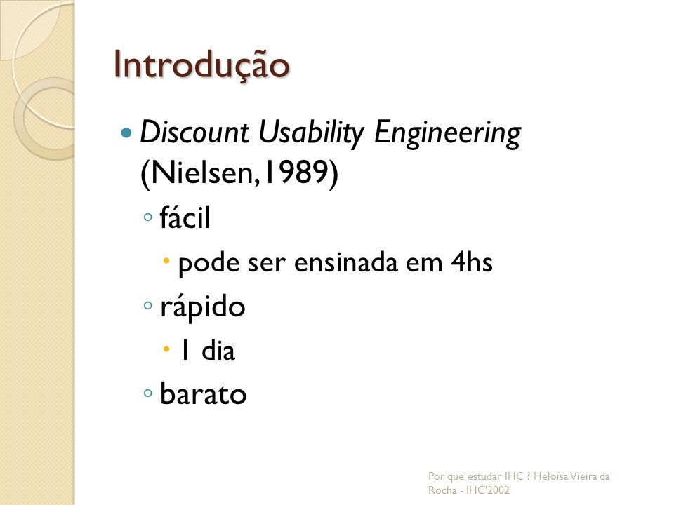 Introdução Discount Usability Engineering (Nielsen,1989) fácil pode ser ensinada em 4hs rápido 1 dia barato Por que estudar IHC .
