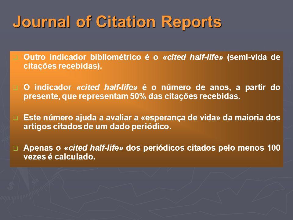 Journal of Citation Reports Outro indicador bibliométrico é o «cited half-life» (semi-vida de citações recebidas).