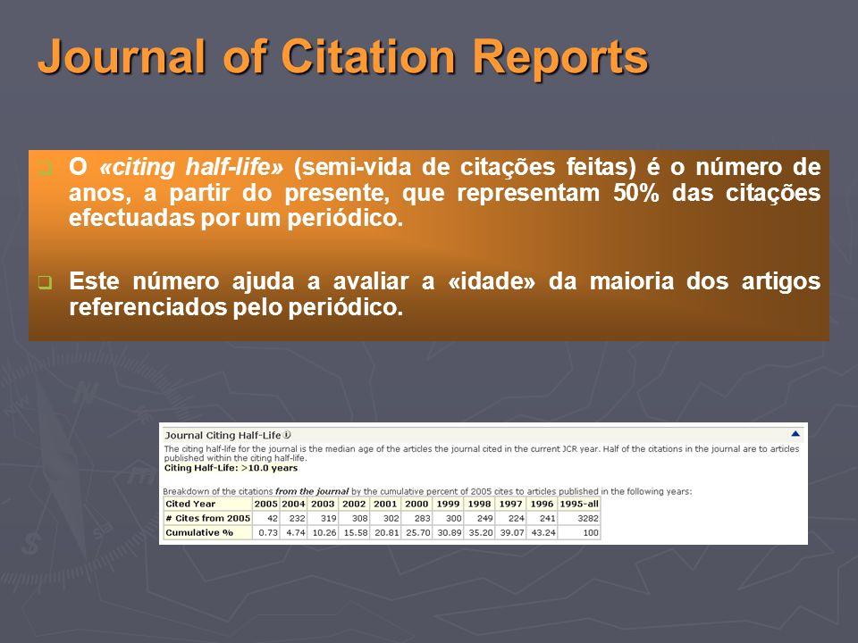 Journal of Citation Reports O «citing half-life» (semi-vida de citações feitas) é o número de anos, a partir do presente, que representam 50% das citações efectuadas por um periódico.