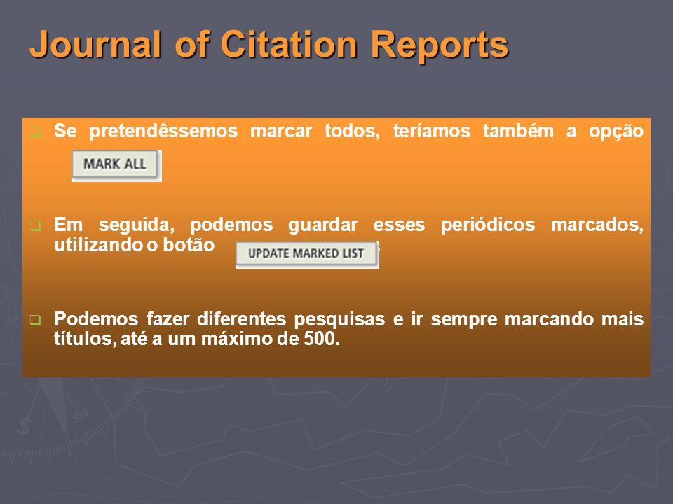 Journal of Citation Reports Se pretendêssemos marcar todos, teríamos também a opção Em seguida, podemos guardar esses periódicos marcados, utilizando o botão.