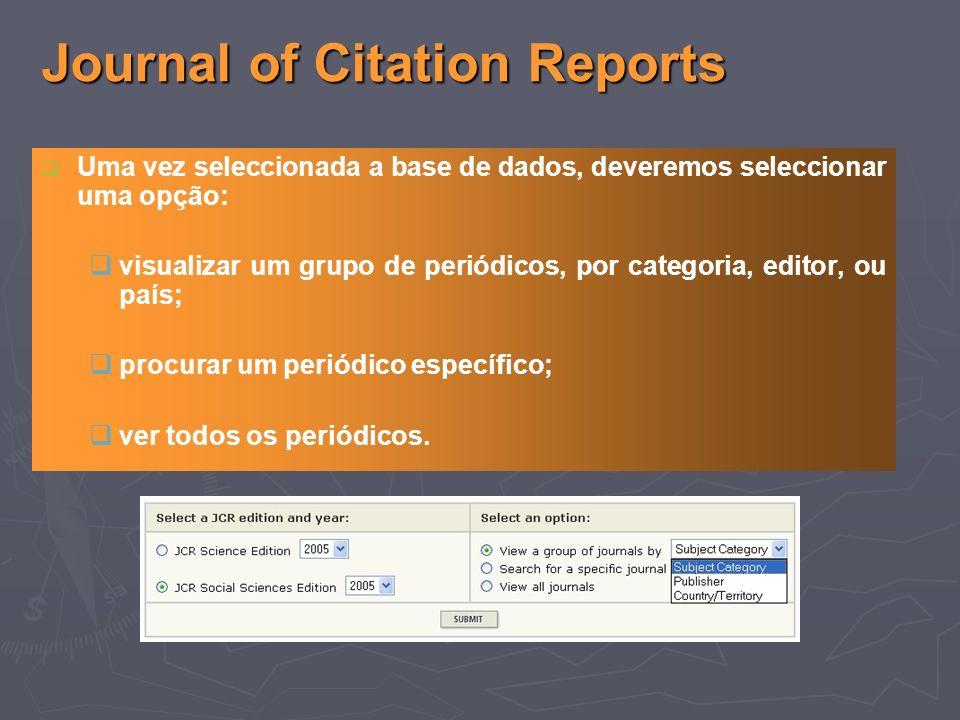 Journal of Citation Reports Uma vez seleccionada a base de dados, deveremos seleccionar uma opção: visualizar um grupo de periódicos, por categoria, editor, ou país; procurar um periódico específico; ver todos os periódicos.
