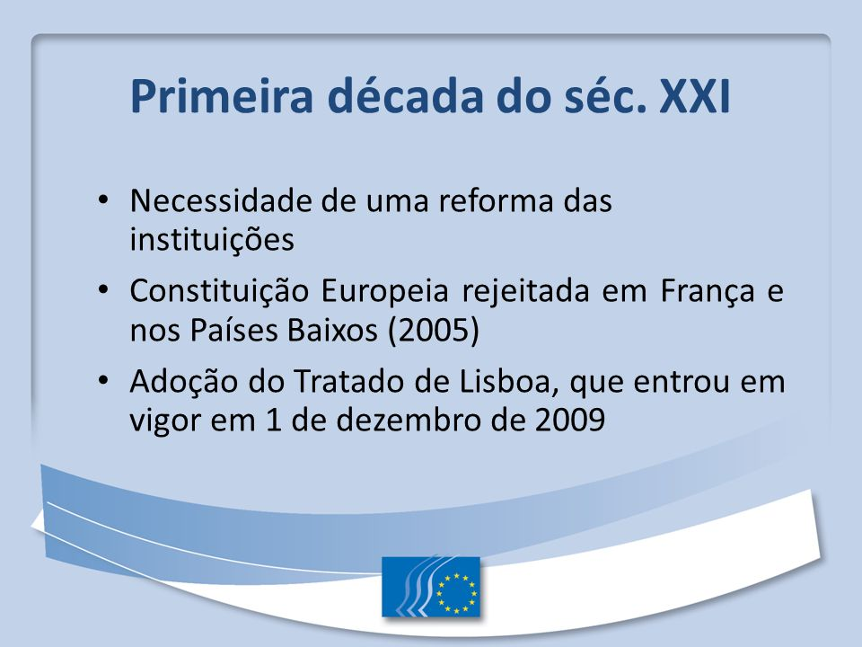 Primeira década do séc. XXI Necessidade de uma reforma das instituições Constituição Europeia rejeitada em França e nos Países Baixos (2005) Adoção do