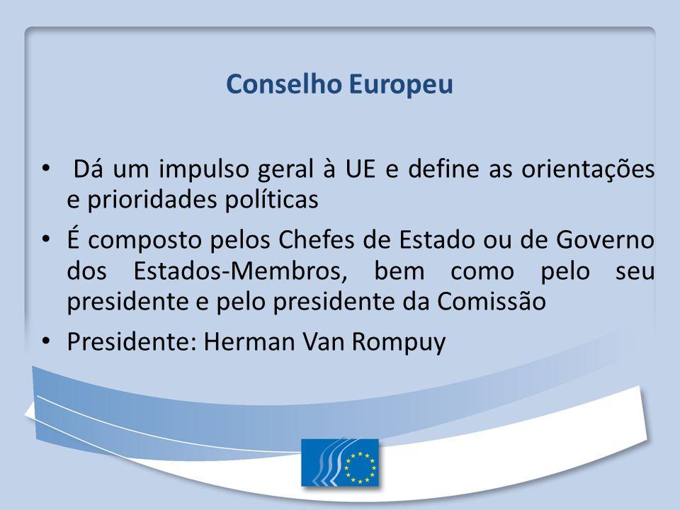 Conselho Europeu Dá um impulso geral à UE e define as orientações e prioridades políticas É composto pelos Chefes de Estado ou de Governo dos Estados-