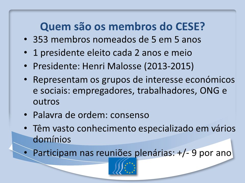 Quem são os membros do CESE? 353 membros nomeados de 5 em 5 anos 1 presidente eleito cada 2 anos e meio Presidente: Henri Malosse (2013-2015) Represen