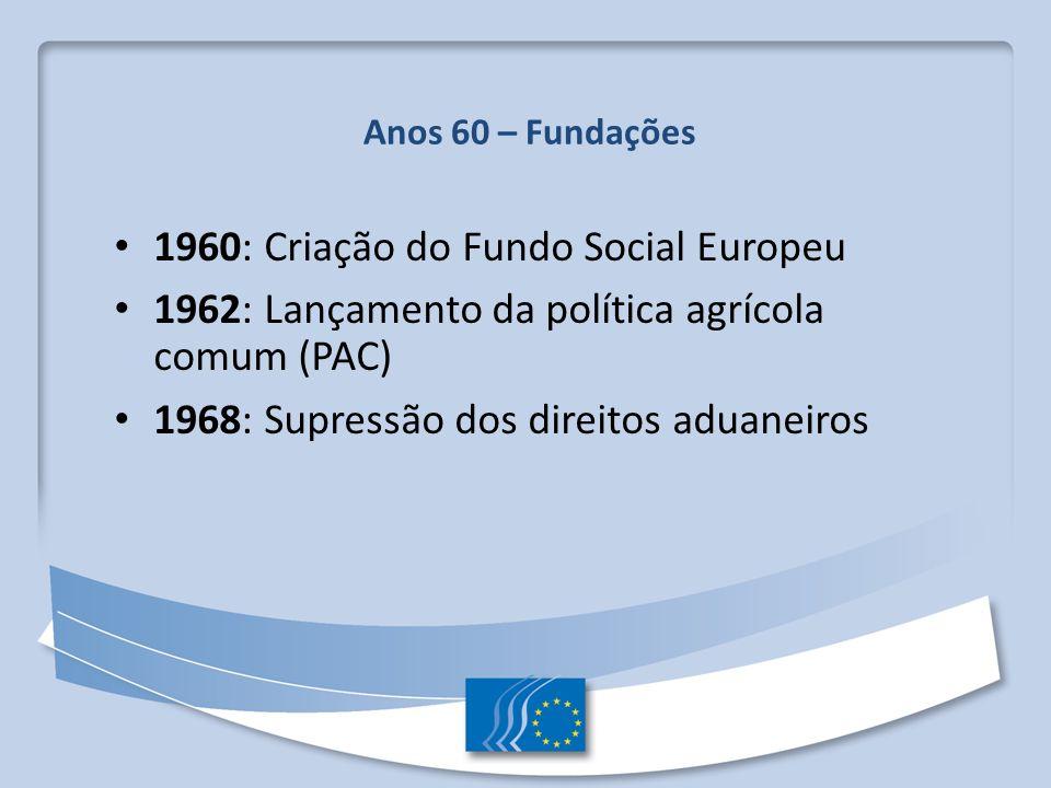 Anos 60 – Fundações 1960: Criação do Fundo Social Europeu 1962: Lançamento da política agrícola comum (PAC) 1968: Supressão dos direitos aduaneiros