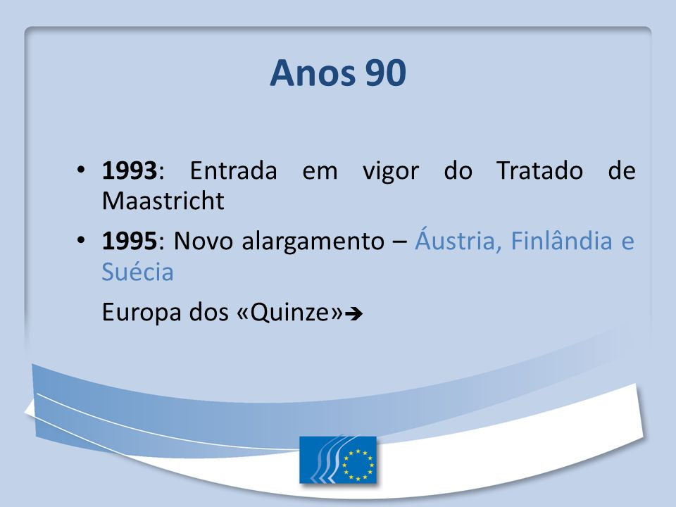 Anos 90 1993: Entrada em vigor do Tratado de Maastricht 1995: Novo alargamento – Áustria, Finlândia e Suécia Europa dos «Quinze»