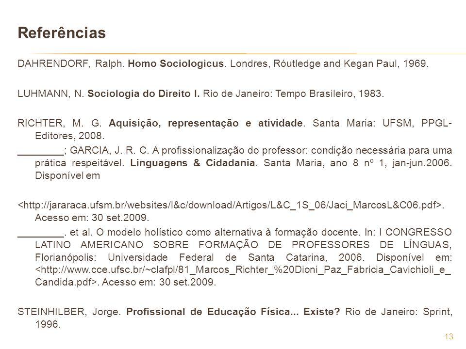 Referências DAHRENDORF, Ralph. Homo Sociologicus. Londres, Róutledge and Kegan Paul, 1969. LUHMANN, N. Sociologia do Direito I. Rio de Janeiro: Tempo