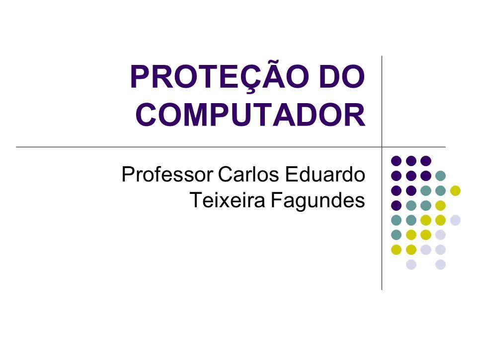PROTEÇÃO DO COMPUTADOR Professor Carlos Eduardo Teixeira Fagundes