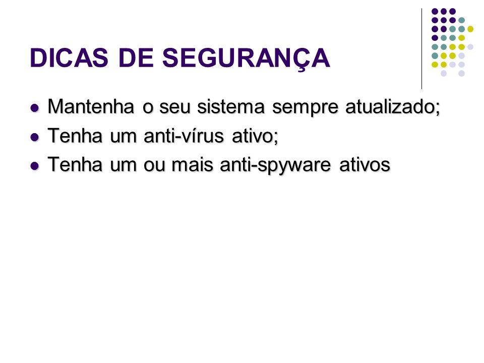 DICAS DE SEGURANÇA Mantenha o seu sistema sempre atualizado; Mantenha o seu sistema sempre atualizado; Tenha um anti-vírus ativo; Tenha um anti-vírus