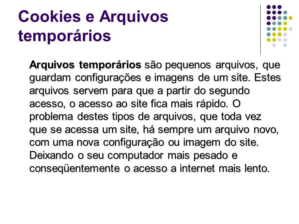 Cookies e Arquivos temporários Arquivos temporários são pequenos arquivos, que guardam configurações e imagens de um site. Estes arquivos servem para