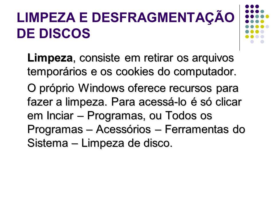 LIMPEZA E DESFRAGMENTAÇÃO DE DISCOS Limpeza, consiste em retirar os arquivos temporários e os cookies do computador. O próprio Windows oferece recurso