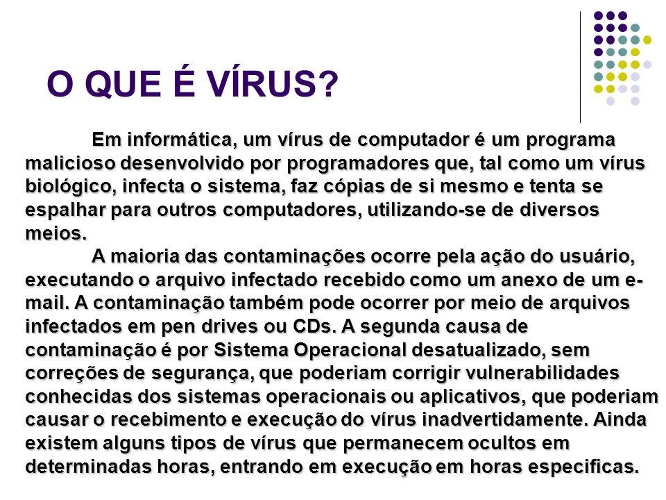 O QUE É VÍRUS? Em informática, um vírus de computador é um programa malicioso desenvolvido por programadores que, tal como um vírus biológico, infecta