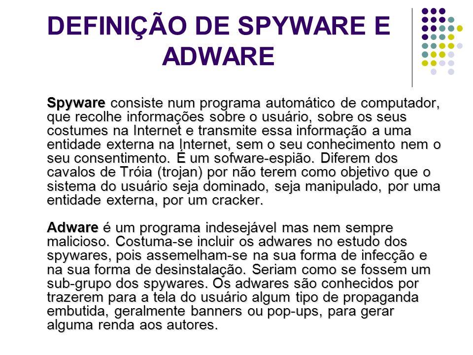DEFINIÇÃO DE SPYWARE E ADWARE Spyware consiste num programa automático de computador, que recolhe informações sobre o usuário, sobre os seus costumes