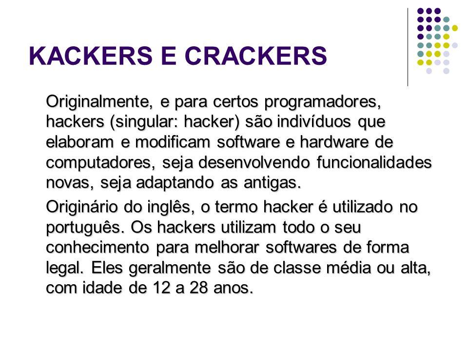 KACKERS E CRACKERS Originalmente, e para certos programadores, hackers (singular: hacker) são indivíduos que elaboram e modificam software e hardware