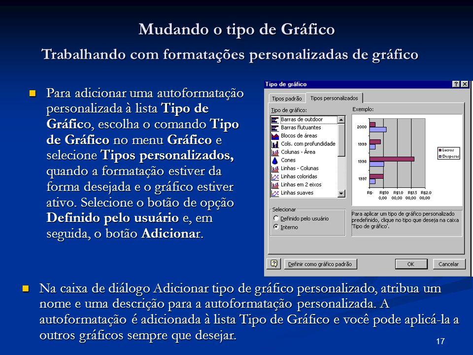17 Mudando o tipo de Gráfico Para adicionar uma autoformatação personalizada à lista Tipo de Gráfico, escolha o comando Tipo de Gráfico no menu Gráfic