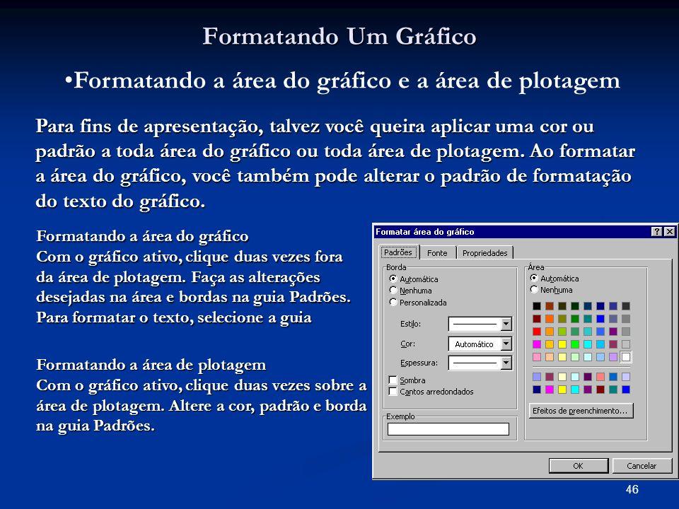 46 Formatando Um Gráfico Formatando a área do gráfico e a área de plotagem Para fins de apresentação, talvez você queira aplicar uma cor ou padrão a t