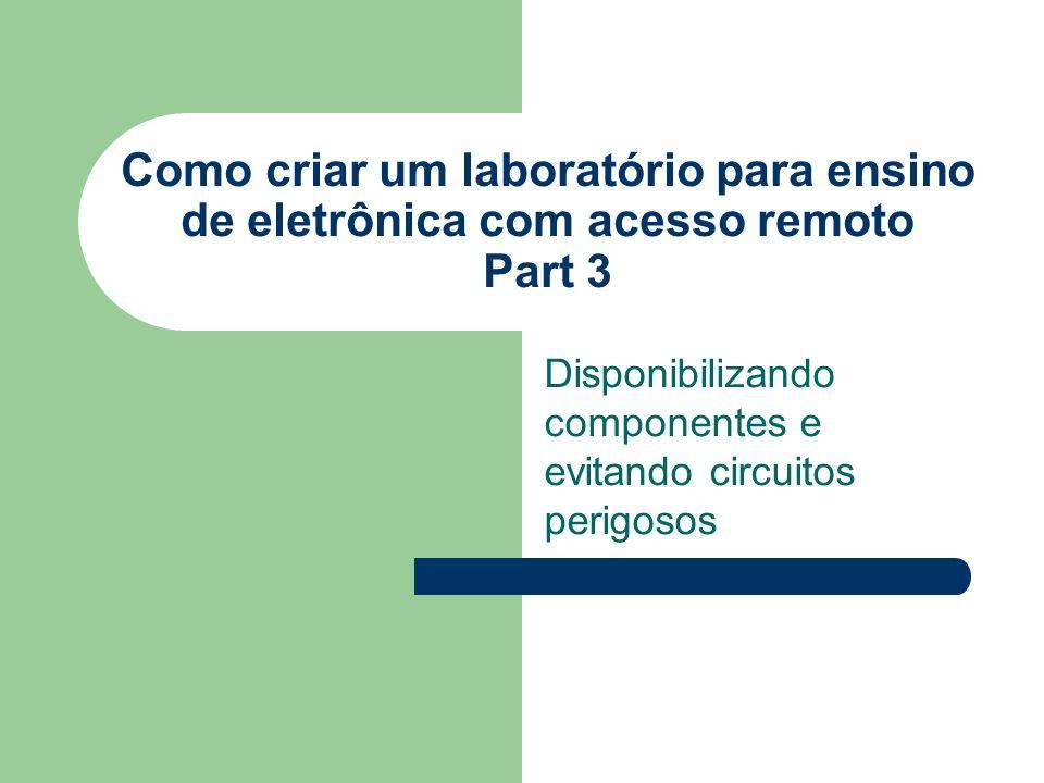 Disponibilizando componentes e evitando circuitos perigosos Como criar um laboratório para ensino de eletrônica com acesso remoto Part 3