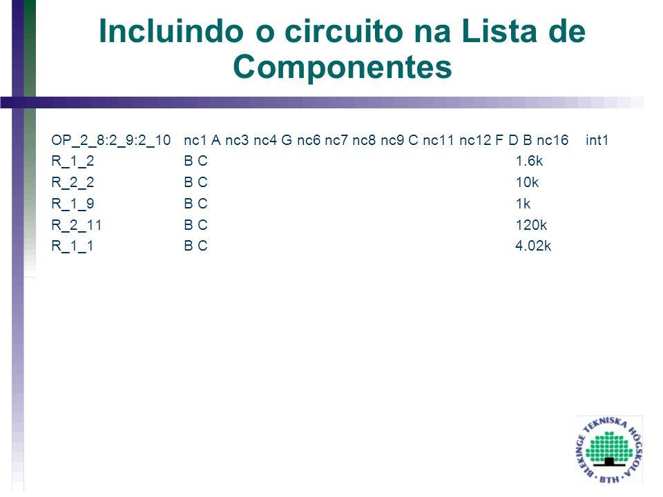 Incluindo o circuito na Lista de Componentes OP_2_8:2_9:2_10nc1 A nc3 nc4 G nc6 nc7 nc8 nc9 C nc11 nc12 F D B nc16 int1 R_1_2 B C1.6k R_2_2 B C 10k R_
