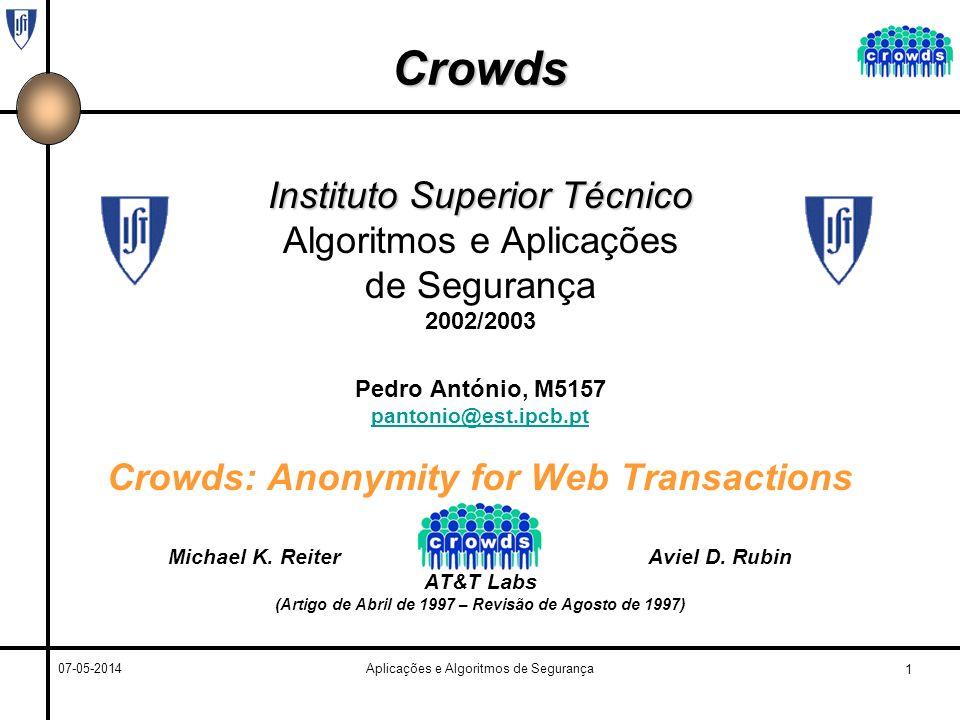 1 07-05-2014Aplicações e Algoritmos de Segurança Crowds Instituto Superior Técnico Algoritmos e Aplicações de Segurança 2002/2003 Pedro António, M5157 pantonio@est.ipcb.pt Crowds: Anonymity for Web Transactions Michael K.