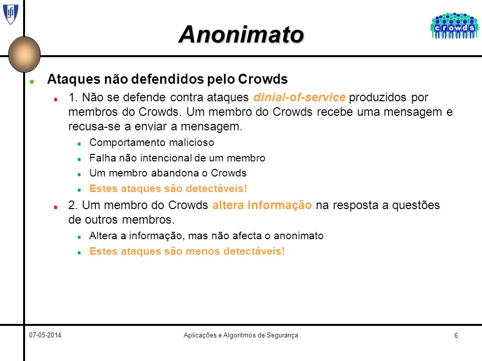 7 07-05-2014Aplicações e Algoritmos de Segurança Trabalhos Relacionados Proxy Adicionar um novo elemento (proxy) entre o emissor e o receptor, para omitir a identidade do emissor ao receptor Anonymizer (http://www.anonymizer.com/)http://www.anonymizer.com/ Lucent Personalized Web Assistant (http://lpwa.com)http://lpwa.com O Crowds garante protecção contra um maior número de ataques do que os proxies O Crowds não tem um ponto único no qual o atacante pode estropiar o anonimato dos utilizadores O Proxy possui um ponto único de falha, se falhar compromete todo anonimato dos utilizadores No Crowds, as falhas isoladas não impedem as transacções de prosseguir.