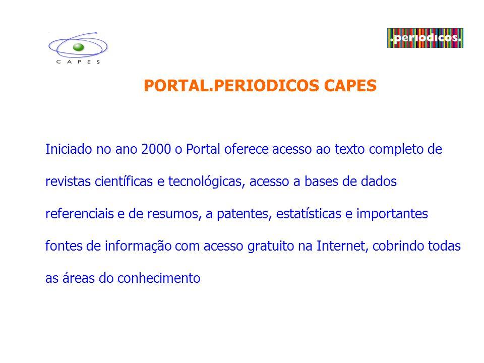 PORTAL.PERIODICOS CAPES Iniciado no ano 2000 o Portal oferece acesso ao texto completo de revistas científicas e tecnológicas, acesso a bases de dados referenciais e de resumos, a patentes, estatísticas e importantes fontes de informação com acesso gratuito na Internet, cobrindo todas as áreas do conhecimento