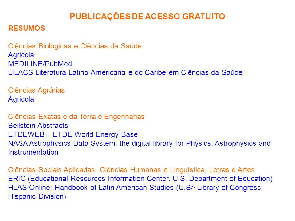 PUBLICAÇÕES DE ACESSO GRATUITO RESUMOS Ciências Biológicas e Ciências da Saúde Agricola MEDILINE/PubMed LILACS Literatura Latino-Americana e do Caribe em Ciências da Saúde Ciências Agrárias Agricola Ciências Exatas e da Terra e Engenharias Beilstein Abstracts ETDEWEB – ETDE World Energy Base NASA Astrophysics Data System: the digital library for Physics, Astrophysics and Instrumentation Ciências Sociais Aplicadas, Ciências Humanas e Linguística, Letras e Artes ERIC (Educational Resources Information Center.