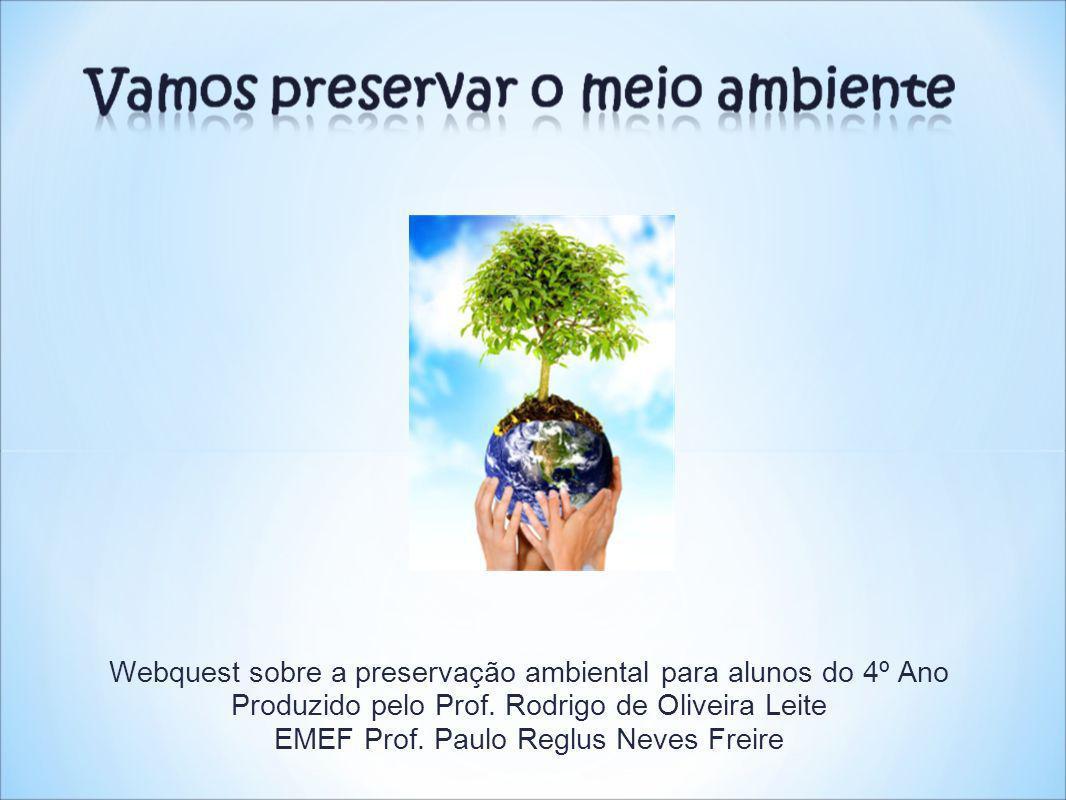 Webquest sobre a preservação ambiental para alunos do 4º Ano Produzido pelo Prof. Rodrigo de Oliveira Leite EMEF Prof. Paulo Reglus Neves Freire