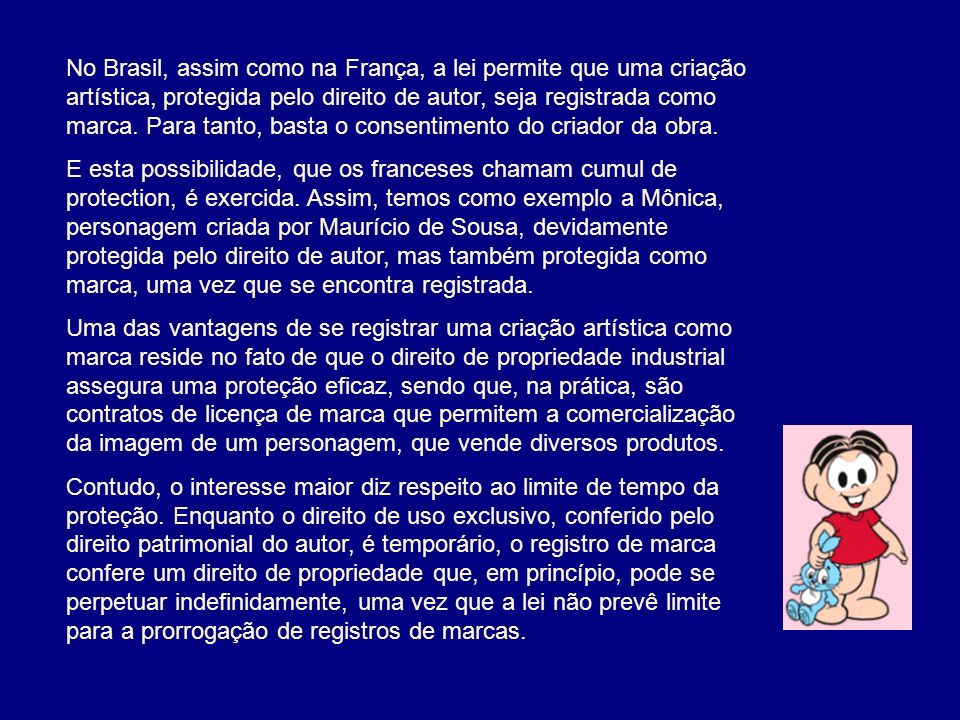No Brasil, assim como na França, a lei permite que uma criação artística, protegida pelo direito de autor, seja registrada como marca. Para tanto, bas