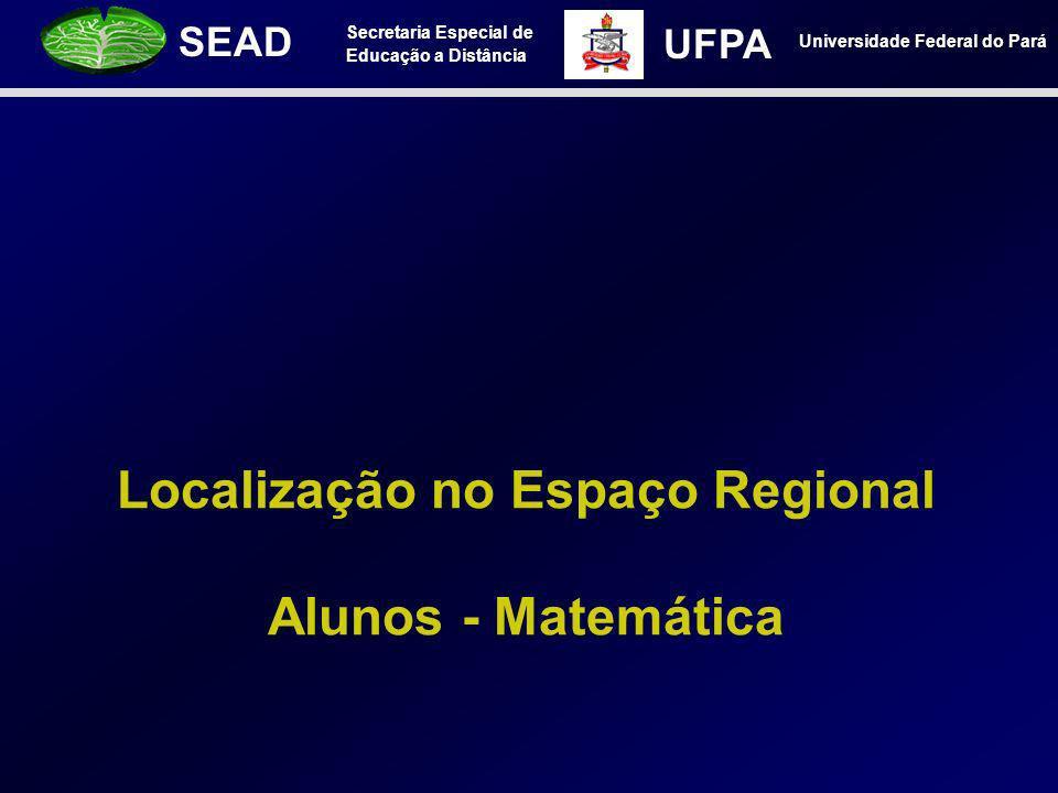 Secretaria Especial de Educação a Distância SEAD Universidade Federal do Pará UFPA Localização no Espaço Regional Alunos - Matemática