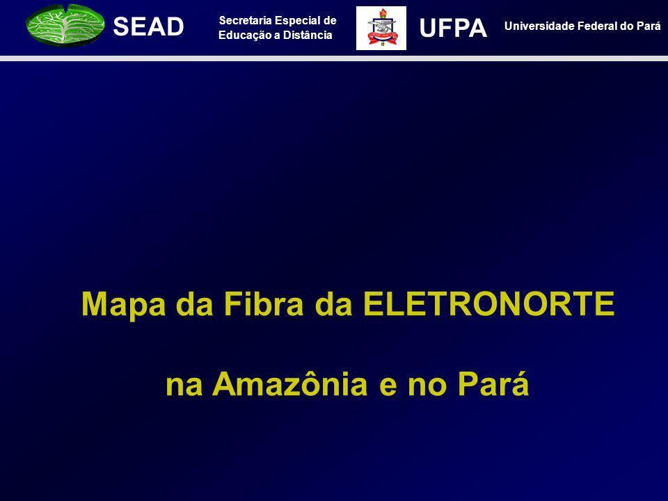 Secretaria Especial de Educação a Distância SEAD Universidade Federal do Pará UFPA Mapa da Fibra da ELETRONORTE na Amazônia e no Pará