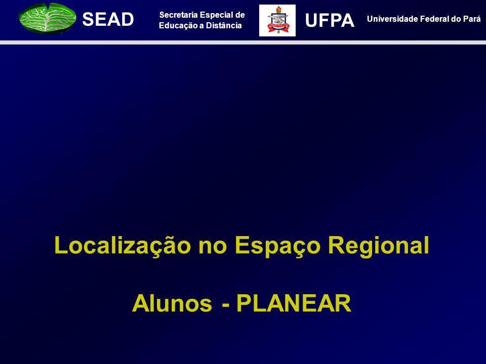 Secretaria Especial de Educação a Distância SEAD Universidade Federal do Pará UFPA Localização no Espaço Regional Alunos - PLANEAR