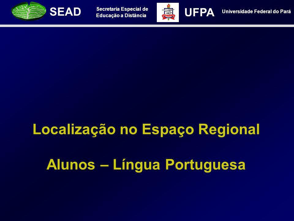 Secretaria Especial de Educação a Distância SEAD Universidade Federal do Pará UFPA Localização no Espaço Regional Alunos – Língua Portuguesa