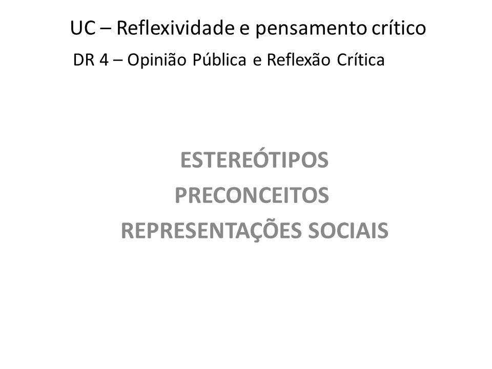 UC – Reflexividade e pensamento crítico ESTEREÓTIPOS PRECONCEITOS REPRESENTAÇÕES SOCIAIS DR 4 – Opinião Pública e Reflexão Crítica
