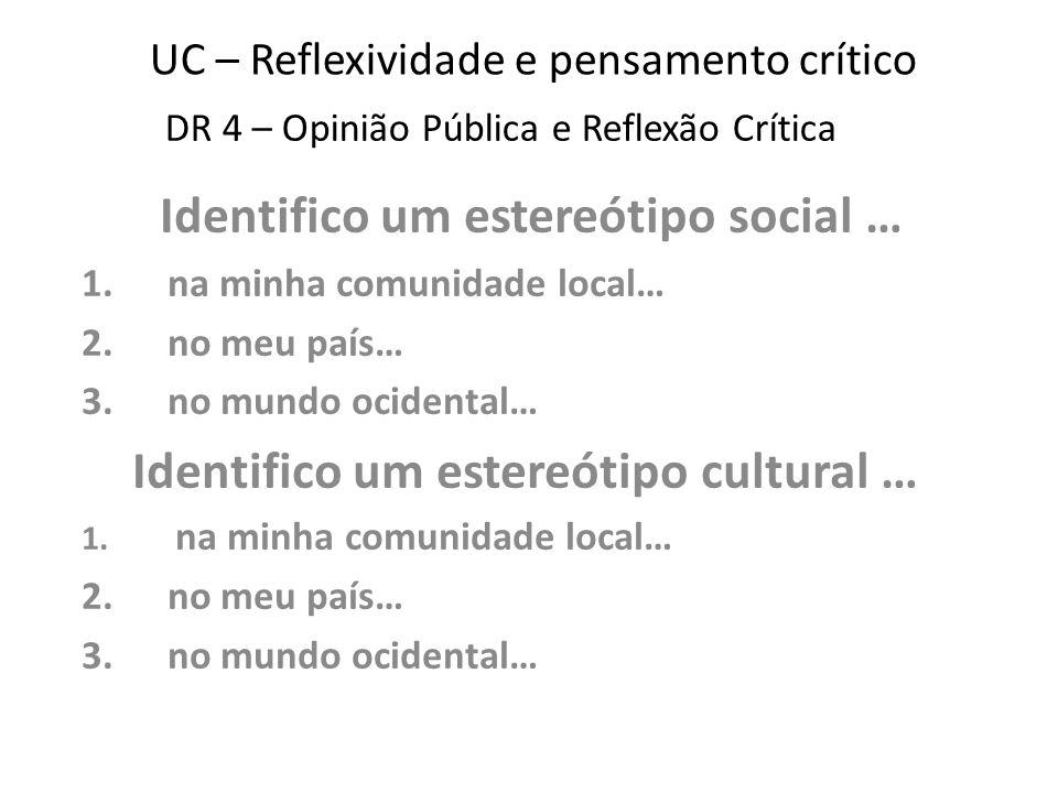 UC – Reflexividade e pensamento crítico Identifico um estereótipo social … 1.na minha comunidade local… 2.no meu país… 3.no mundo ocidental… Identifico um estereótipo cultural … 1.